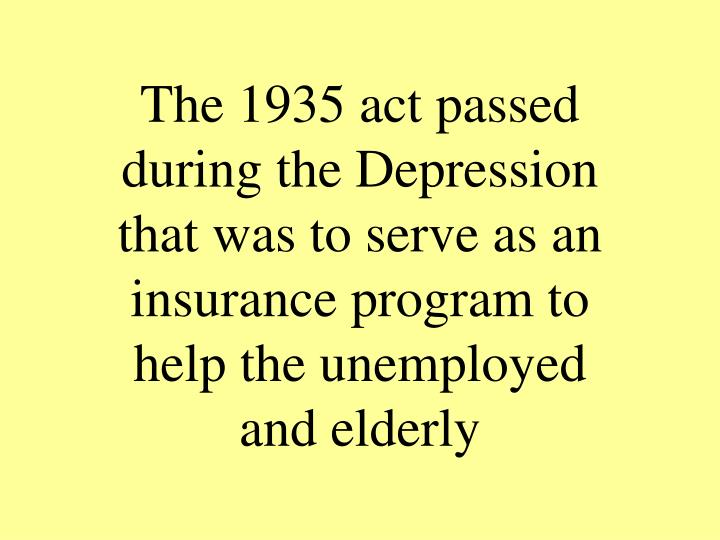 The 1935 act passed during the Depression that was to serve as an insurance program to help the unemployed and elderly