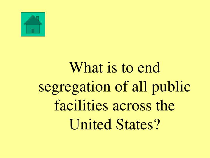 What is to end segregation of all public facilities across the United States?