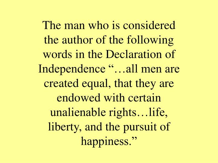 """The man who is considered the author of the following words in the Declaration of Independence """"…all men are created equal, that they are endowed with certain unalienable rights…life, liberty, and the pursuit of happiness."""""""