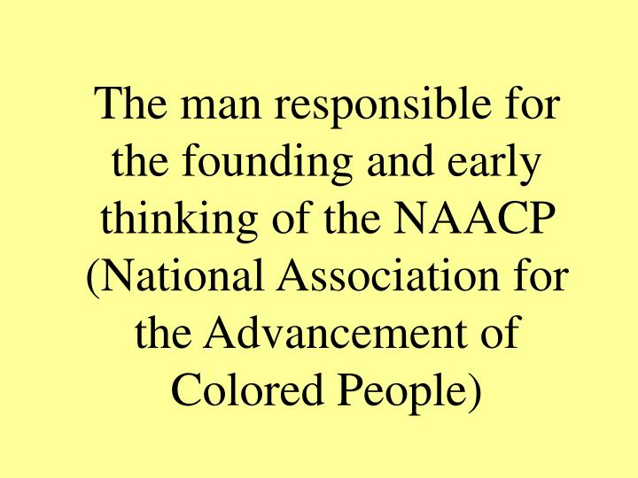 The man responsible for the founding and early thinking of the NAACP (National Association for the Advancement of Colored People)