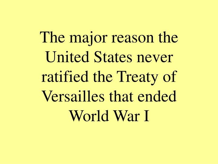 The major reason the United States never ratified the Treaty of Versailles that ended World War I