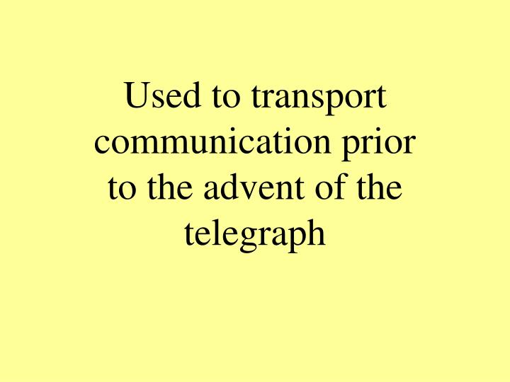 Used to transport communication prior to the advent of the telegraph