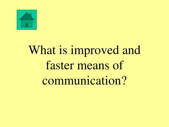 What is improved and faster means of communication?