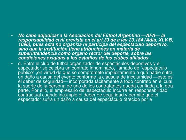No cabe adjudicar a la Asociación del Fútbol Argentino —AFA— la responsabilidad civil prevista en el art.33 de a ley 23.184 (Adla, XLV-B, 1096), pues ésta no organiza ni participa del espectáculo deportivo, sino que la institución tiene atribuciones en materia de superintendencia como órgano rector del deporte, sobre las condiciones exigidas a los estadios de los clubes afiliados