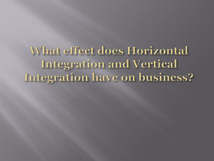 What effect does Horizontal Integration and Vertical Integration have on business?