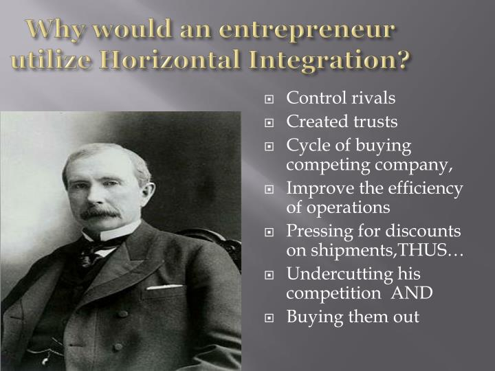 Why would an entrepreneur utilize Horizontal Integration?