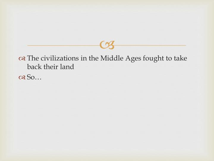 The civilizations in the Middle Ages fought to take back their land