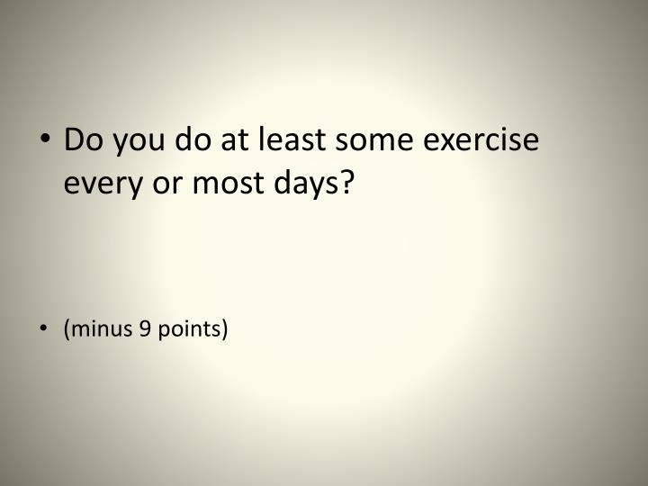 Do you do at least some exercise every or most days?