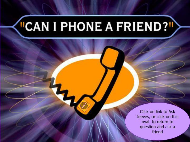 Click on link to Ask Jeeves, or click on this oval  to return to question and ask a friend