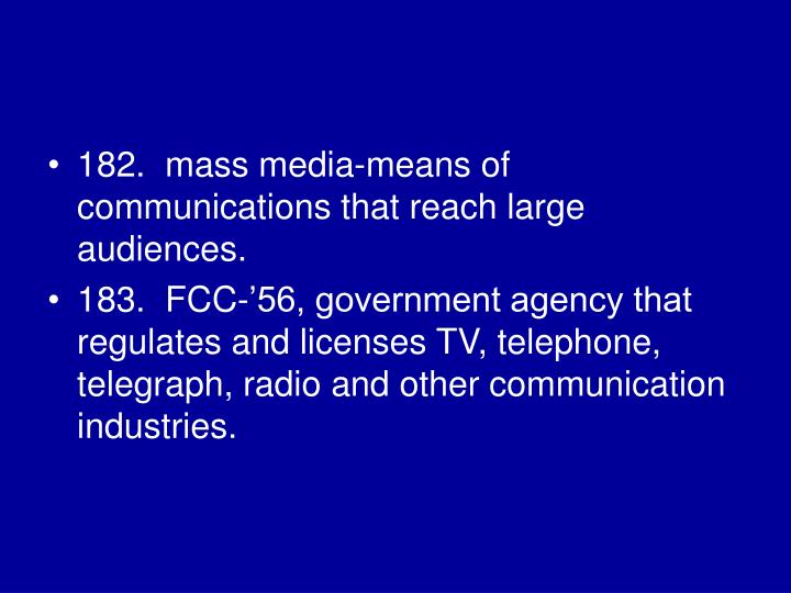 182.  mass media-means of communications that reach large audiences.