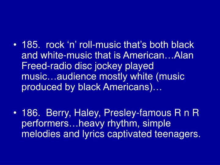 185.  rock 'n' roll-music that's both black and white-music that is American…Alan Freed-radio disc jockey played music…audience mostly white (music produced by black Americans)…