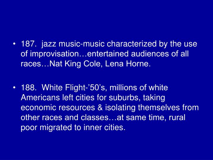 187.  jazz music-music characterized by the use of improvisation…entertained audiences of all races…Nat King Cole, Lena Horne.