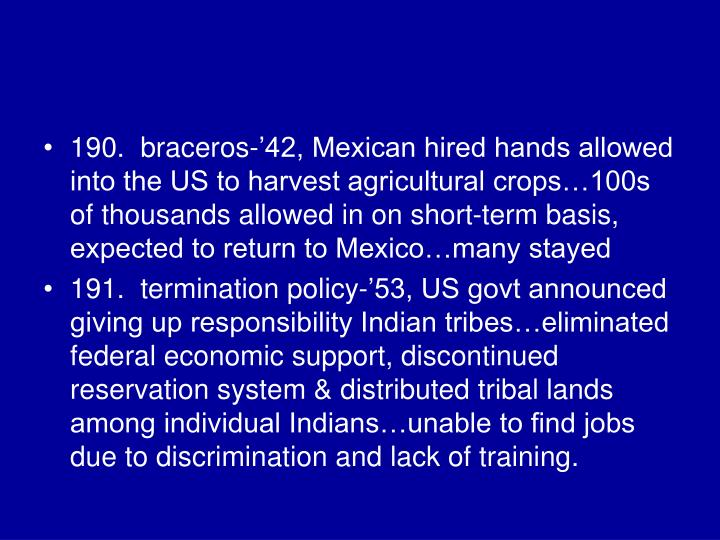 190.  braceros-'42, Mexican hired hands allowed into the US to harvest agricultural crops…100s of thousands allowed in on short-term basis, expected to return to Mexico…many stayed