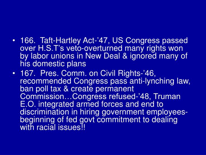 166.  Taft-Hartley Act-'47, US Congress passed over H.S.T's veto-overturned many rights won by labor unions in New Deal & ignored many of his domestic plans
