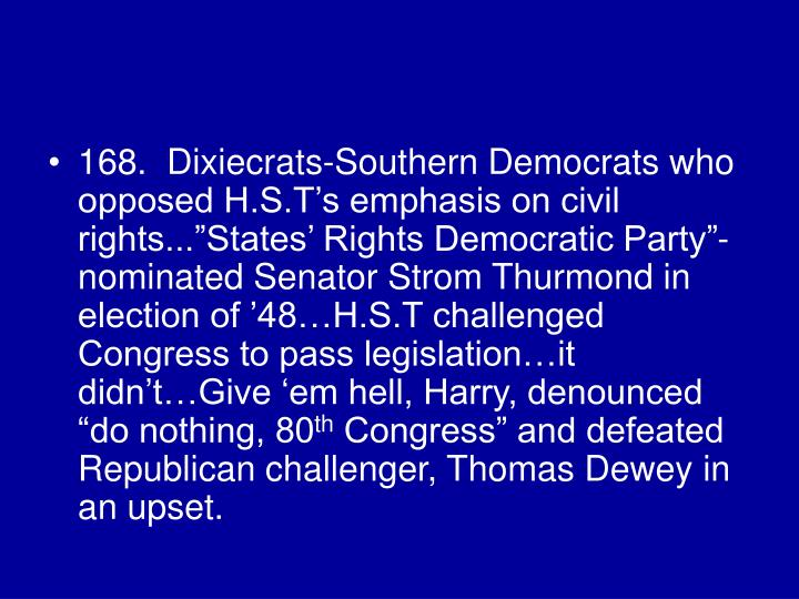 """168.  Dixiecrats-Southern Democrats who opposed H.S.T's emphasis on civil rights...""""States' Rights Democratic Party""""-nominated Senator Strom Thurmond in election of '48…H.S.T challenged Congress to pass legislation…it didn't…Give 'em hell, Harry, denounced """"do nothing, 80"""