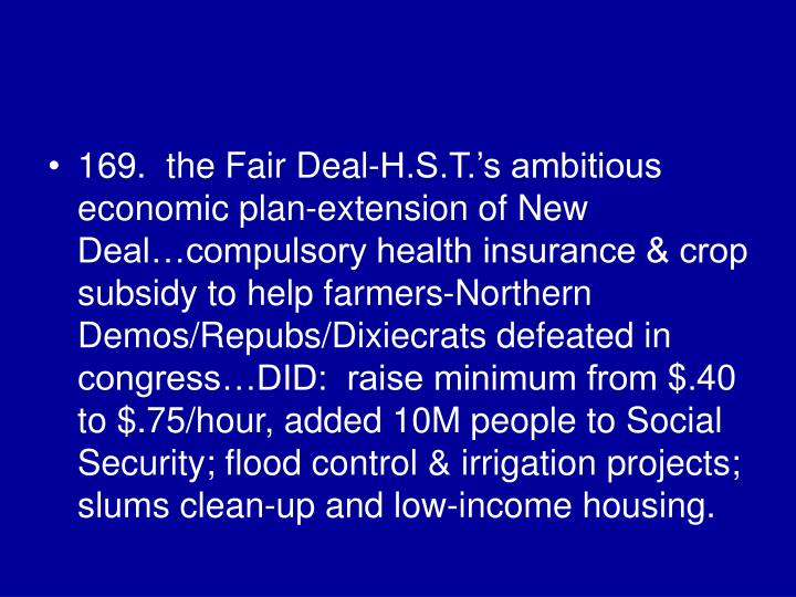 169.  the Fair Deal-H.S.T.'s ambitious economic plan-extension of New Deal…compulsory health insurance & crop subsidy to help farmers-Northern Demos/Repubs/Dixiecrats defeated in congress…DID:  raise minimum from $.40 to $.75/hour, added 10M people to Social Security; flood control & irrigation projects; slums clean-up and low-income housing.