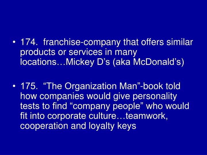 174.  franchise-company that offers similar products or services in many locations…Mickey D's (aka McDonald's)