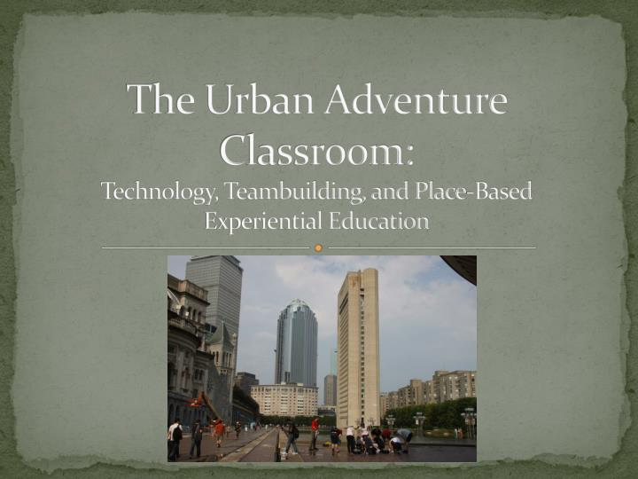 the urban adventure classroom technology teambuilding and place based experiential education n.