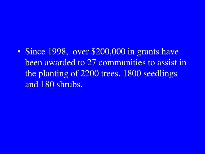 Since 1998,  over $200,000 in grants have been awarded to 27 communities to assist in the planting of 2200 trees, 1800 seedlings and 180 shrubs.