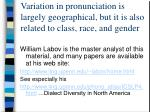 variation in pronunciation is largely geographical but it is also related to class race and gender