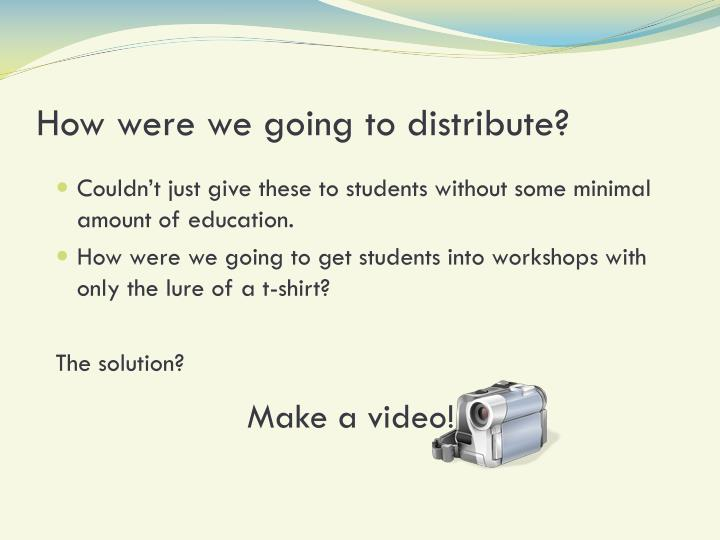 How were we going to distribute?