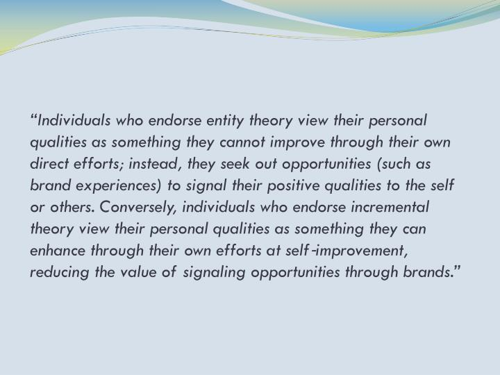 """""""Individuals who endorse entity theory view their personal qualities as something they cannot improve through their own direct efforts; instead, they seek out opportunities (such as brand experiences) to signal their positive qualities to the self or others. Conversely, individuals who endorse incremental theory view their personal qualities as something they can enhance through their own efforts at self‐improvement, reducing the value of signaling opportunities through brands."""""""