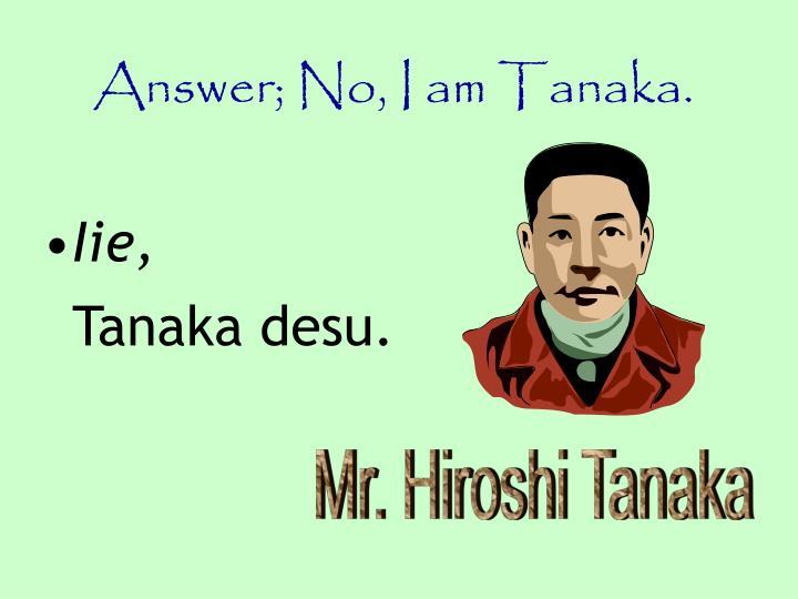 Answer; No, I am Tanaka.