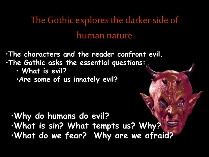 The gothic explores the darker side of human nature