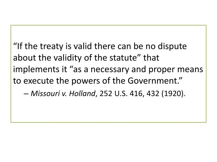"""""""If the treaty is valid there can be no dispute about the validity of the statute"""" that implements it """"as a necessary and proper means to execute the powers of the Government."""""""