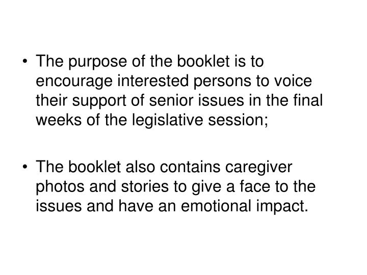 The purpose of the booklet is to encourage interested persons to voice their support of senior issues in the final weeks of the legislative session;
