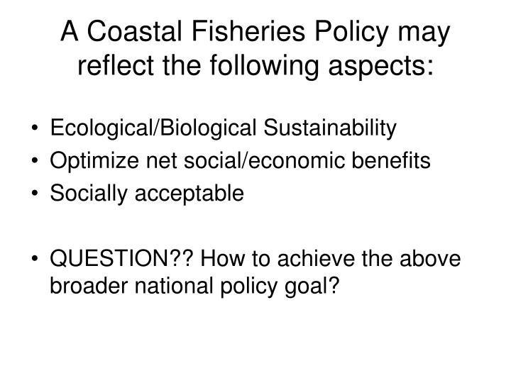 A Coastal Fisheries Policy may reflect the following aspects:
