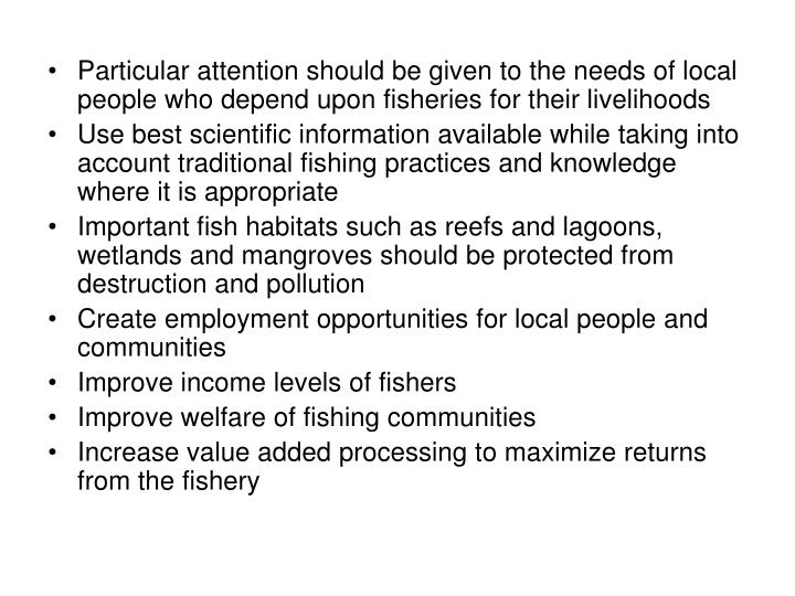Particular attention should be given to the needs of local people who depend upon fisheries for their livelihoods