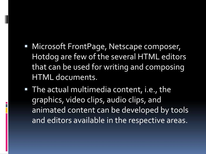 Microsoft FrontPage, Netscape composer, Hotdog are few of the several HTML editors that can be used for writing and composing HTML documents.