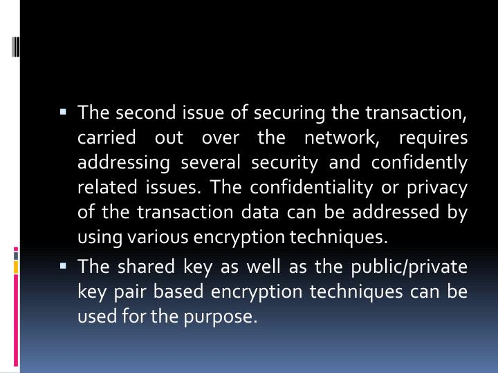 The second issue of securing the transaction, carried out over the network, requires addressing several security and confidently related issues. The confidentiality or privacy of the transaction data can be addressed by using various encryption techniques.
