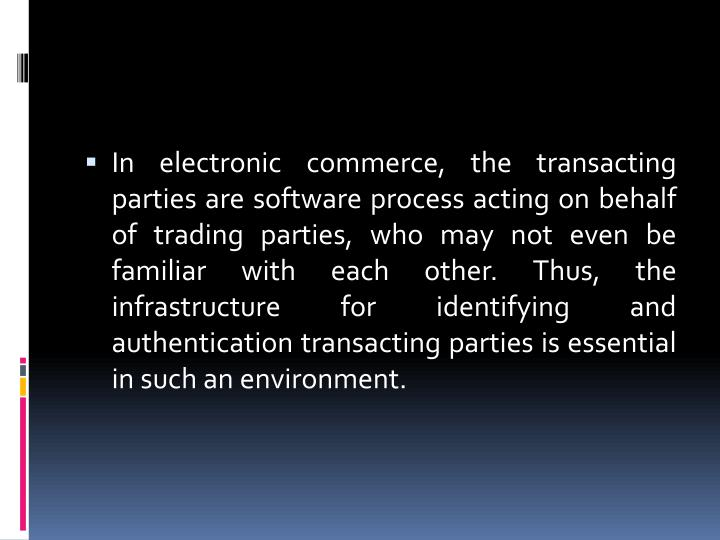 In electronic commerce, the transacting parties are software process acting on behalf of trading parties, who may not even be familiar with each other. Thus, the infrastructure for identifying and authentication transacting parties is essential in such an environment.