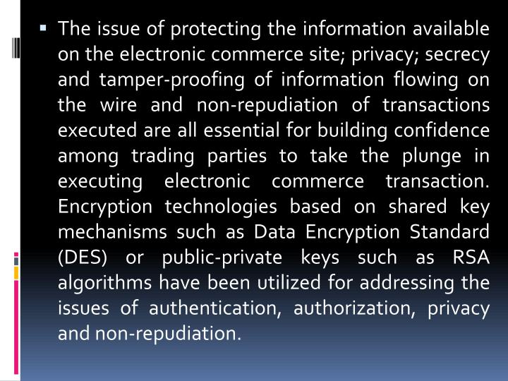 The issue of protecting the information available on the electronic commerce site; privacy; secrecy and tamper-proofing of information flowing on the wire and non-repudiation of transactions executed are all essential for building confidence among trading parties to take the plunge in executing electronic commerce transaction. Encryption technologies based on shared key mechanisms such as Data Encryption Standard (DES) or public-private keys such as RSA algorithms have been utilized for addressing the issues of authentication, authorization, privacy and non-repudiation.