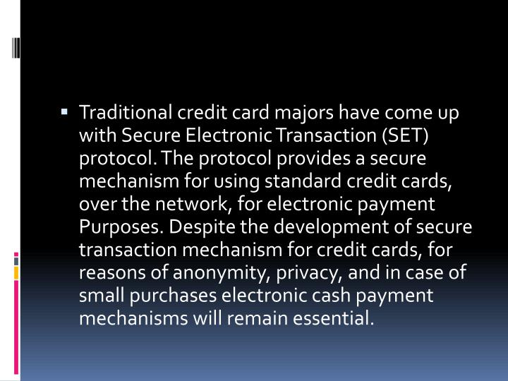 Traditional credit card majors have come up with Secure Electronic Transaction (SET) protocol. The protocol provides a secure mechanism for using standard credit cards, over the network, for electronic payment Purposes. Despite the development of secure transaction mechanism for credit cards, for reasons of anonymity, privacy, and in case of small purchases electronic cash payment mechanisms will remain essential