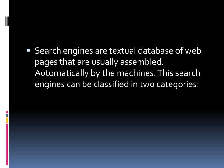 Search engines are textual database of web pages that are usually assembled. Automatically by the machines. This search engines can be classified in two categories: