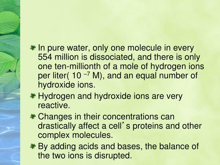 In pure water, only one molecule in every 554 million is dissociated, and there is only one ten-millionth of a mole of hydrogen ions per liter( 10