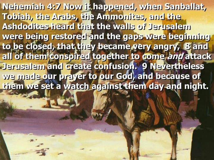 Nehemiah 4:7 Now it happened, when Sanballat, Tobiah, the Arabs, the Ammonites, and the Ashdodites heard that the walls of Jerusalem were being restored and the gaps were beginning to be closed, that they became very angry,  8 and all of them conspired together to come