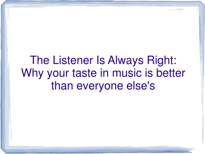 the listener is always right why your taste in music is better than everyone else s n.