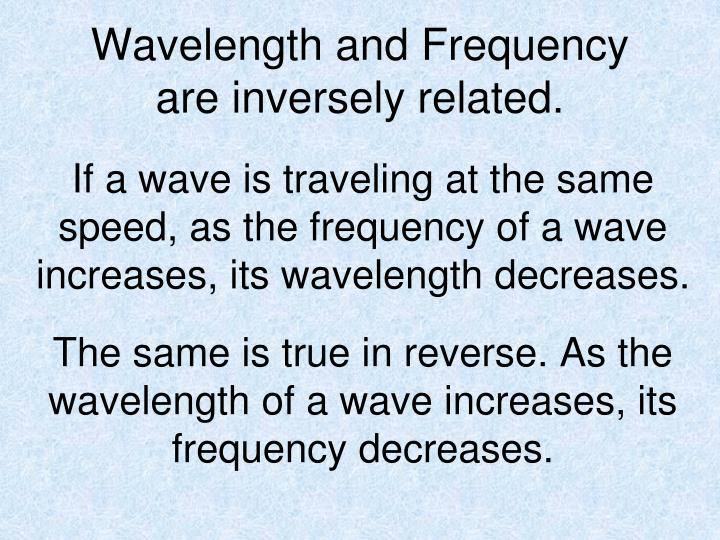 Wavelength and Frequency are inversely related.