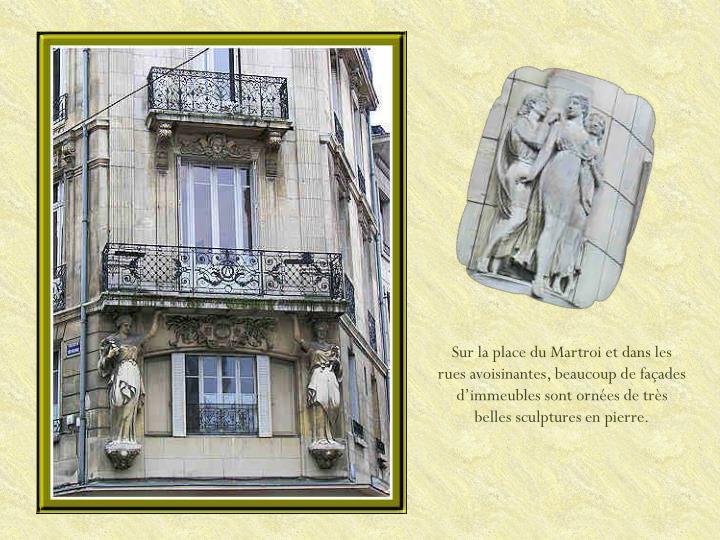 Sur la place du Martroi et dans les rues avoisinantes, beaucoup de façades d'immeubles sont ornées de très belles sculptures en pierre.