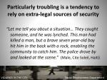 particularly troubling is a tendency to rely on extra legal sources of security