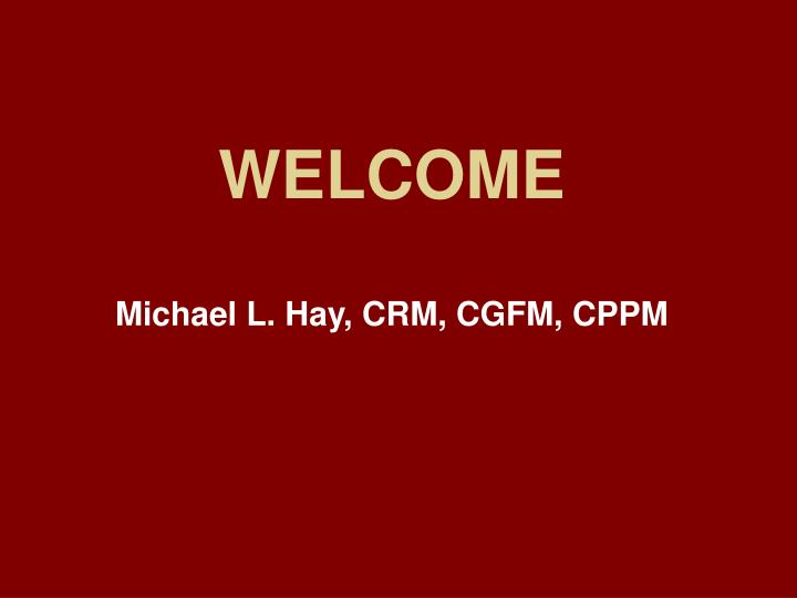 Welcome michael l hay crm cgfm cppm