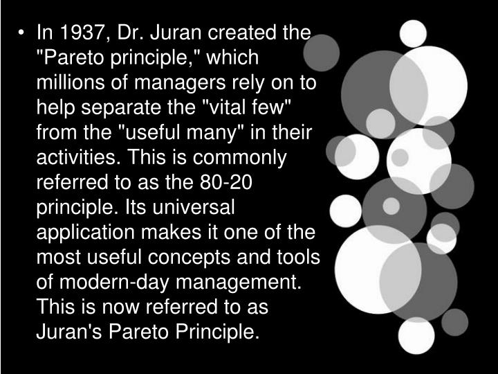 "In 1937, Dr. Juran created the ""Pareto principle,"" which millions of managers rely on to help separate the ""vital few"" from the ""useful many"" in their activities. This is commonly referred to as the 80-20 principle. Its universal application makes it one of the most useful concepts and tools of modern-day management. This is now referred to as Juran's Pareto Principle."