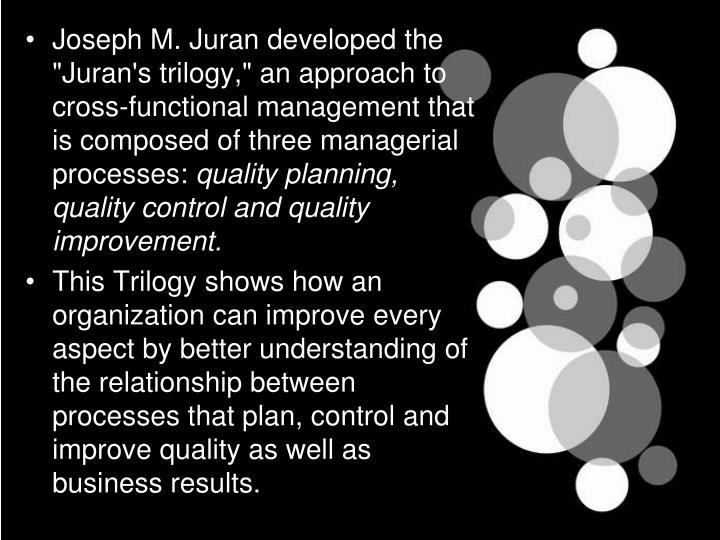 "Joseph M. Juran developed the ""Juran's trilogy,"" an approach to cross-functional management that is composed of three managerial processes:"