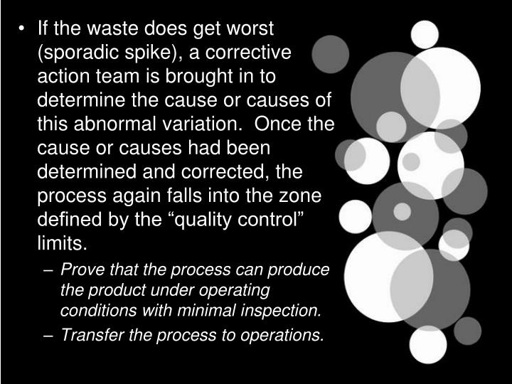"If the waste does get worst (sporadic spike), a corrective action team is brought in to determine the cause or causes of this abnormal variation.  Once the cause or causes had been determined and corrected, the process again falls into the zone defined by the ""quality control"" limits."
