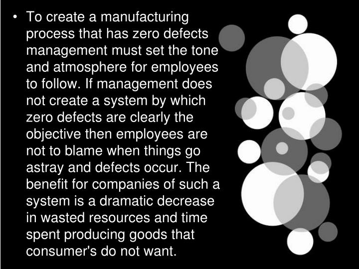 To create a manufacturing process that has zero defects management must set the tone and atmosphere for employees to follow. If management does not create a system by which zero defects are clearly the objective then employees are not to blame when things go astray and defects occur. The benefit for companies of such a system is a dramatic decrease in wasted resources and time spent producing goods that consumer's do not want.
