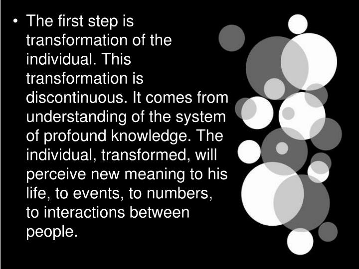 The first step is transformation of the individual. This transformation is discontinuous. It comes from understanding of the system of profound knowledge. The individual, transformed, will perceive new meaning to his life, to events, to numbers, to interactions between people.
